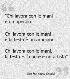"""""""Chi lavora con le mani è un operaio, chi lavora con le mani e la testa è un artigiano, chi lavora con le mani, la testa e il cuore è un artista"""" [San Francesco d'Assisi] #artista #francescodassisi #sanfrancesco"""