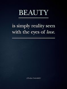 Beauty ~ is simply reality seen with the eyes of love.