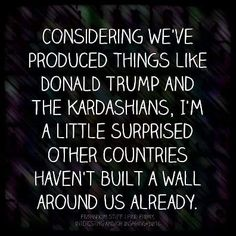 Considering we've produced things like Donald Trump and the Kardashians, I'm a little surprised the other countries haven't built a wall around us already.