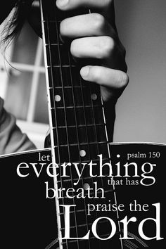 Let everything praise the Lord.... praise Him with voice, praise Him with musical instruments