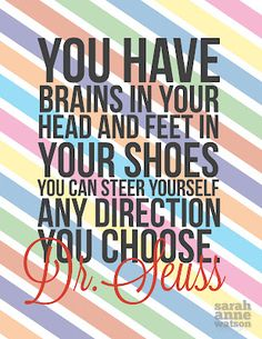 """You have brains in your head and feet i your shoes you can steer yourself in any direction you choose."" -- Dr. Seuss. --Great quote from a Great book"