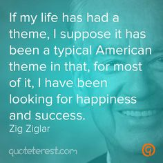 If my life has had a theme, I suppose it has been a typical American theme in that, for most of it, I have been looking for happiness and success. – Zig Ziglar