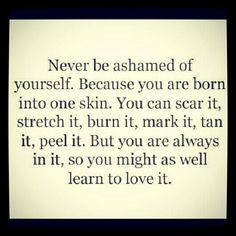 Never be ashamed of yourself. Because you are born into one skin.  You can scar it, stretch it, burn it, mark it, tan it, peel it.  But you are always in it, so you might as well learn to love it.