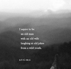 i aspire to be an old man with an old wife laughing at old jokes from a wild youth -atticus Youth Quotes, Poem Quotes, Quotable Quotes, Life Quotes, Qoutes, Pretty Words, Beautiful Words, Cool Words, Wise Words