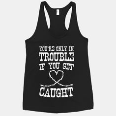 Whether you're tresspassin', drinkin', or just being naughty, remember that you're only in trouble if you get caught with this country lovin' shirt! #country #girly #cowgirl #southern #trouble #caught #redneck #tough #heart #cute