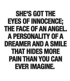 Eyes of innocence; face of an angel; personality of a dreamer... And a smile that hides more pain than you can ever imagine.