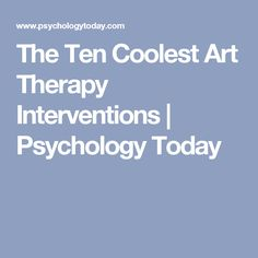 The Ten Coolest Art Therapy Interventions | Psychology Today