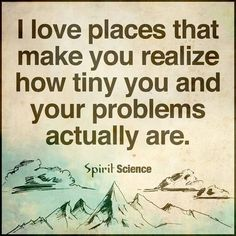 I love places where you realize how tiny you and your problems are ~~ Spirit Science Some Quotes, Words Quotes, Wise Words, Quotes To Live By, Sayings, Daily Quotes, Christmas Thoughts Quotes, Happy Thoughts, Positive Thoughts