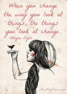 Positive quote: When you change the way you look at things, the things you look at change. www.HealthyPlace.com