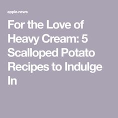 For the Love of Heavy Cream: 5 Scalloped Potato Recipes to Indulge In