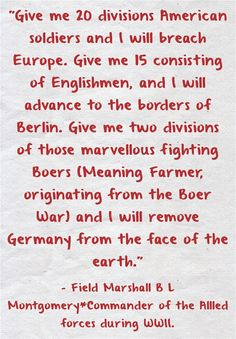 Give me 20 divisions American soldiers and I will breach Europe. Give me 15 consisting of Englishmen, and I will advance to the borders of Berlin. Give me two divisions of those marvellous fighting Boers (Meaning Farmer, originating from the Boer War) and I will remove Germany from the face of the earth.