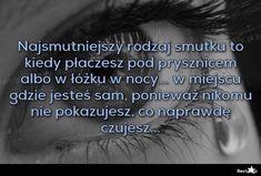 BESTY.pl - Najsmutniejszy rodzaj smutku to kiedy płaczesz pod prysznicem albo w łóżku w nocy... w miejscu gd... Texts, Life Quotes, Sad, My Favorite Things, Live, Words, Photos, Quotes, Quotes About Life