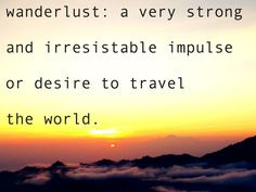 """""""Wanderlust: A Very Strong and Irresistable Impulse or Desire to Travel the World"""""""
