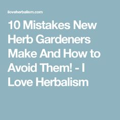 10 Mistakes New Herb Gardeners Make And How to Avoid Them! - I Love Herbalism