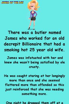 There was a butler named James who worked for an old decrepit Billionaire that had a smoking hot 25 year old wife. James was infatuated with her and knew she wasn't being satisfied by ole crusty. He was caught staring at her longingly more. Funny Long Jokes, Clean Funny Jokes, Funny Jokes For Adults, Funny Quotes, Short Jokes, Adult Humor Jokes, Cop Jokes, Fart Humor, Wife Jokes
