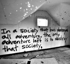 In a society that has destroyed all adventure, the only adventure left is to destroy that society.