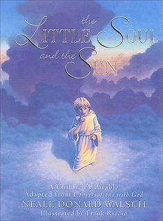 The Little Soul and the Sun: A Children's Parable Adapted from Conversations with God. This is my all time FAVORITE childrens book. I will keep my copy forever and share it with all of my grandchildren.