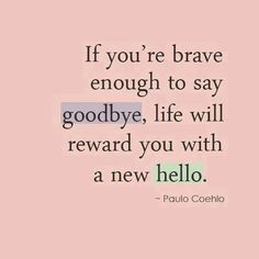 """If you're brave enough to say goodbye, life will reward you with a new hello."" Paulo Couelo"