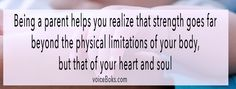 """quote about parenthood: """"Being a parent helps you realize that strength goes far beyond the physical limitations of your body, but that of your heart and soul."""""""
