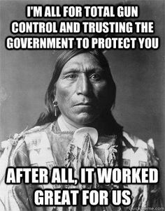 Gun Control & Native Americans, Irony & Sarcasm but it's still the truth! How do you think gun control would work? Such a government has dangerous plans, and that we have learned from history!