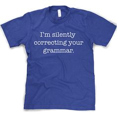 Silently Correcting Your Grammar Funny Shirt -- Love It!!!!