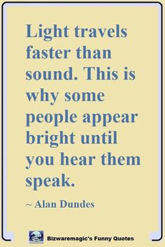 Top 14 Funny Quotes From Light travels faster than sound. This is why some people appear bright until you hear them speak. ~ Alan Dundes Click The Pin For More Funny Sarcastic Quotes, Wise Quotes, Quotable Quotes, Daily Quotes, Words Quotes, Wise Words, Quotes To Live By, Wise Sayings, Funny Quotes About Life