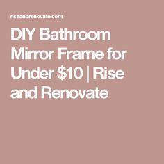 DIY Bathroom Mirror Frame for Under $10 | Rise and Renovate