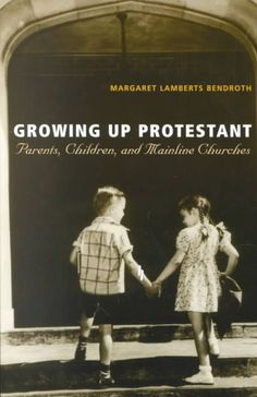 Growing Up Protestant: Parents, Children, and Mainline Churches