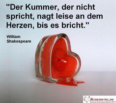 """""""Der Kummer, der nicht spricht, nagt leise an dem Herzen, bis es bricht."""" - William Shakespeare"""