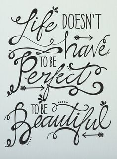 Life doesn't have to be perfect to be beautiful. Great reminder for perfectionists.