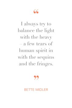 Bette Midler seems to always know just the right thing to say. We particularly love this inspiration quote from the singer-actress.
