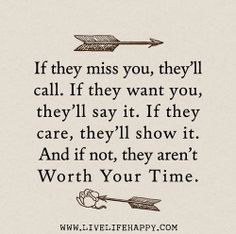 If they miss you, they'll call. If they want you, they'll say it. If they care, they'll show it. And if not, they aren't worth your time.   ...