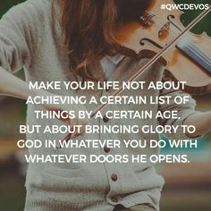 Make your life not about achieving a certain list of things by a certain age, but about bringing glory to God in whatever you do with whatever doors He opens