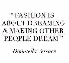 """'""""Fashion is about dreaming and making other people dream."""" - Donatella Versace"""