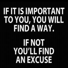 """""""If it is important to you, you will find a way. If not, you'll find an excuse."""" 