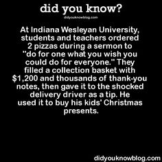 "At Indiana Wesleyan University, students and teachers ordered 2 pizzas during a sermon to ""do for one what you wish you could do for everyone."" They filled a collection basket with $1,200 and thousands of thank-you notes, then gave it to the shocked delivery driver as a tip. He used it to buy his kids' Christmas presents.  Source"
