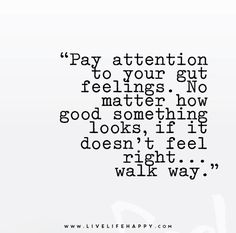 Pay attention to your gut feelings. No matter how good something looks, if it doesn't feel right.walk way. Pay attention to your gut feelings. No matter how good something looks, if it doesn't feel right.walk way. Words Quotes, Me Quotes, Motivational Quotes, Inspirational Quotes, Cherish Quotes, Daily Quotes, Wisdom Quotes, The Words, Live Life Happy