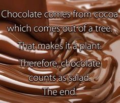 Chocolate counts as salad. The end!