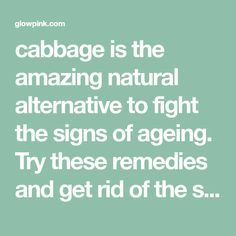cabbage is the amazing natural alternative to fight the signs of ageing. Try these remedies and get rid of the signs of ageing.
