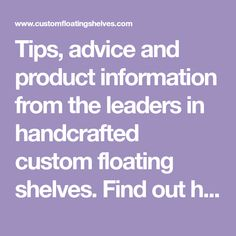 Tips, advice and product information from the leaders in handcrafted custom floating shelves. Find out how to build things from the professionals. Custom Floating Shelves, Product Information, Household Items, Wood Projects, Home Improvement, Advice, Tips, Blog, Shelving