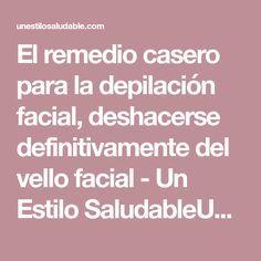 El remedio casero para la depilación facial, deshacerse definitivamente del vello facial - Un Estilo SaludableUn Estilo Saludable