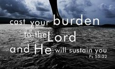 Cast your burden to The Lord, and he will sustain you. Ps. 55:22