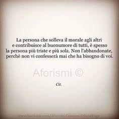 La persona che solleva il morale agli altri e contribuisce al buonumore di tutti, è spesso la persona più triste e più sola. Non l'abbandonate, perchè non vi confesserà mai che ha bisogno di voi.