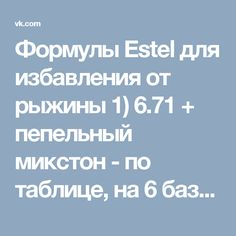 Формулы Estel для избавления от рыжины 1) 6.71 + пепельный микстон - по таблице, на 6 базу получается 6 см и оксид 3% 1:1 2) 6.71+6.1 (1:1)+2 см фиолетового микстона. оксид 3% 1:1. 3).6.1+0.11 (4см)+0/66 (2 см)+3% 1:1. и последняя формула, я буду краситься так, цвет получается обалденный и пишут даже когда смывается получается благородный шоколад, достаточно холодный и самое главное без рыжины. два варианта - для 6 базы: 6/71(30 гр) + 0/66 (2 см) + 0/11 (4 см) + 3% (30 мл) все формулы и...