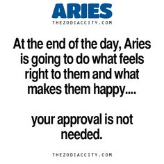 Zodiac Aries Facts — At the end of the day, Aries is going to do what feels right to them and what makes them happy…your approval is not needed. • Zodiac Files: Let's Be Honest (Real Talk About Zodiac...