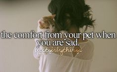 the comfort from your pet when you are sad. <3