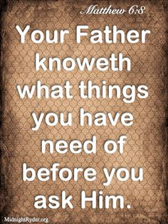 your father knoweth what things you have need of before you ask him.