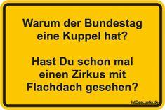 Warum der Bundestag eine Kuppel hat? Hast Du schon mal einen Zirkus mit Flachdach gesehen? ... gefunden auf https://www.istdaslustig.de/spruch/4632 #lustig #sprüche #fun #spass