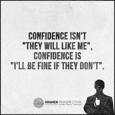 """Confidence isn't """"they will like me,"""" confidence is """"I'll be fine if they don't."""""""