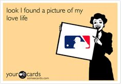 So true!!! Baseball is my boyfriend..just ask my fam and friends...